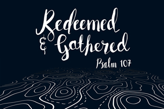 Redeemed & Gathered (Psalm 107)